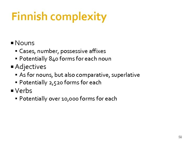 Finnish complexity Nouns Cases, number, possessive affixes Potentially 840 forms for each noun Adjectives