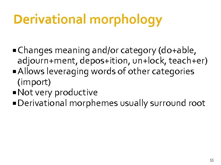 Derivational morphology Changes meaning and/or category (do+able, adjourn+ment, depos+ition, un+lock, teach+er) Allows leveraging words