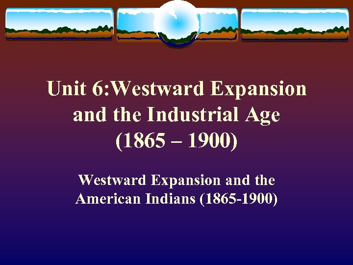 Unit 6: Westward Expansion and the Industrial Age (1865 – 1900) Westward Expansion and