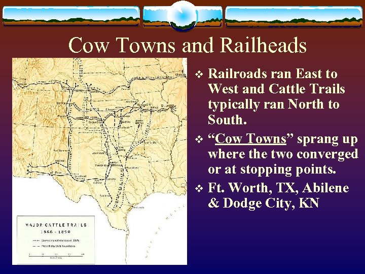 Cow Towns and Railheads Railroads ran East to West and Cattle Trails typically ran
