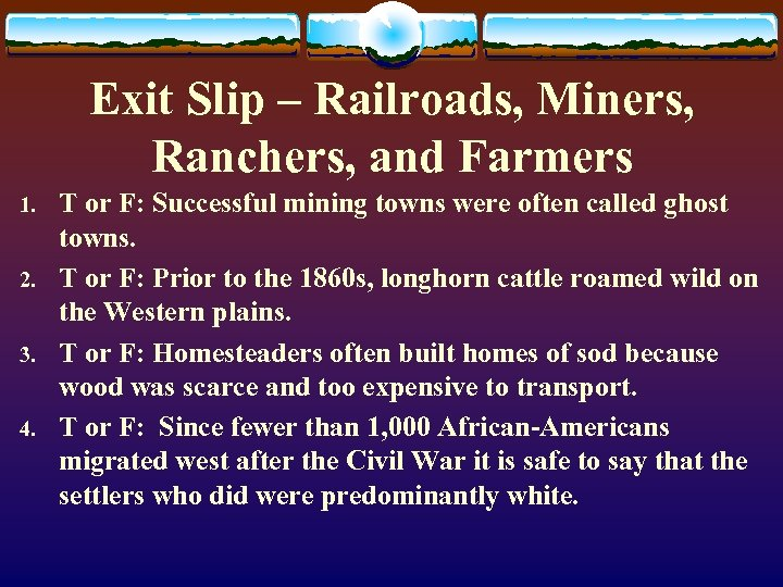 Exit Slip – Railroads, Miners, Ranchers, and Farmers 1. 2. 3. 4. T or