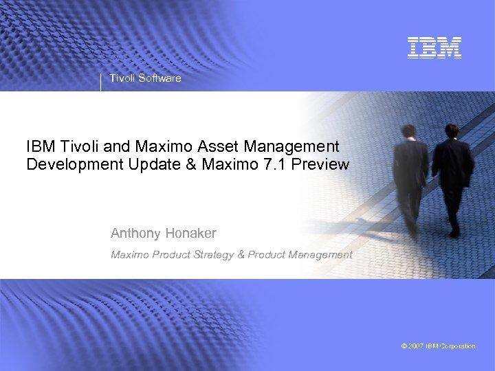 Tivoli Software IBM Tivoli and Maximo Asset Management Development Update & Maximo 7. 1
