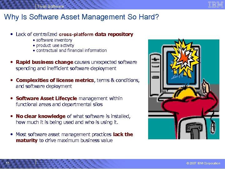 Tivoli Software Why Is Software Asset Management So Hard? • Lack of centralized cross-platform