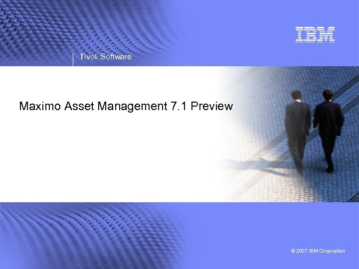 Tivoli Software Maximo Asset Management 7. 1 Preview © 2007 IBM Corporation