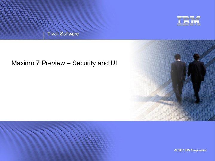 Tivoli Software Maximo 7 Preview – Security and UI © 2007 IBM Corporation