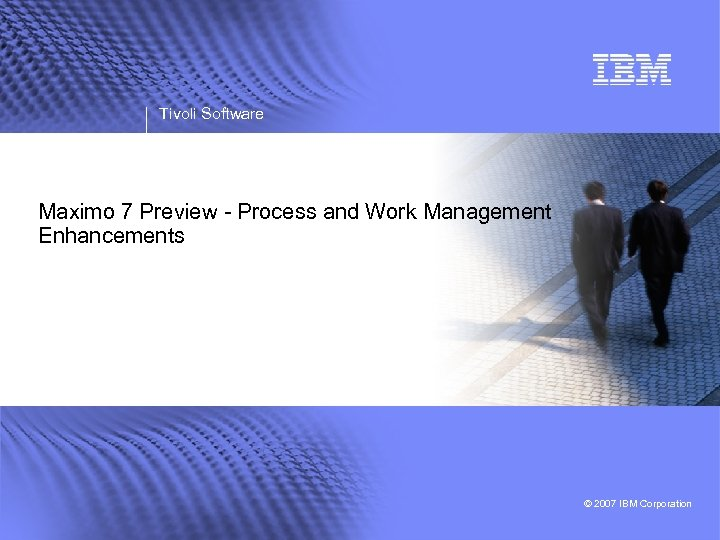 Tivoli Software Maximo 7 Preview - Process and Work Management Enhancements © 2007 IBM