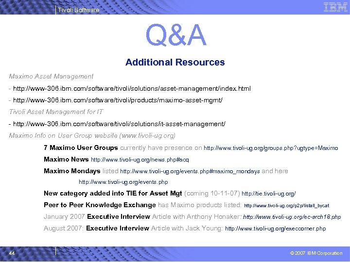 Tivoli Software Q&A Additional Resources Maximo Asset Management - http: //www-306. ibm. com/software/tivoli/solutions/asset-management/index. html