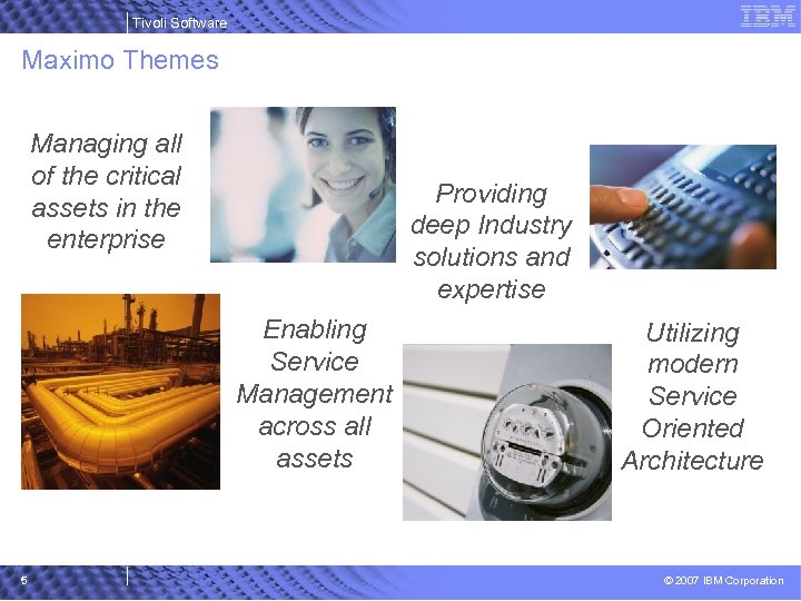 Tivoli Software Maximo Themes Managing all of the critical assets in the enterprise Providing
