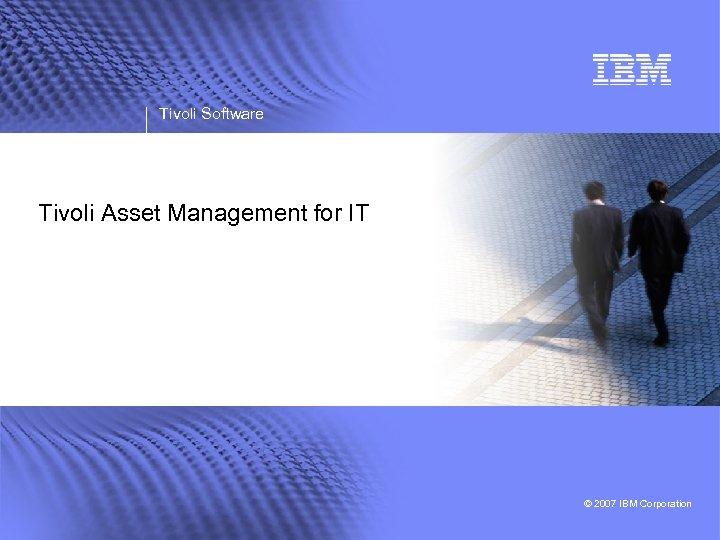 Tivoli Software Tivoli Asset Management for IT © 2007 IBM Corporation