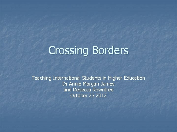 Crossing Borders Teaching International Students in Higher Education Dr Annie Morgan-James and Rebecca Rowntree