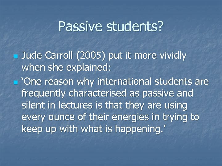 Passive students? n n Jude Carroll (2005) put it more vividly when she explained:
