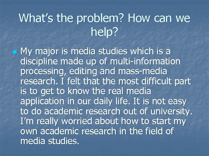 What's the problem? How can we help? n My major is media studies which