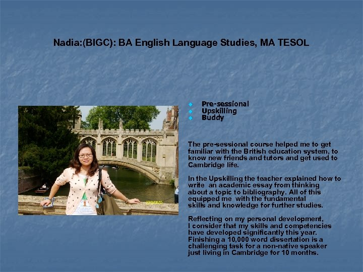 Nadia: (BIGC): BA English Language Studies, MA TESOL Pre-sessional Upskilling Buddy The pre-sessional course