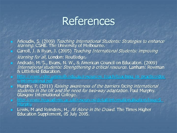 References n n n n Arkoudis, S. (2009) Teaching International Students: Strategies to enhance