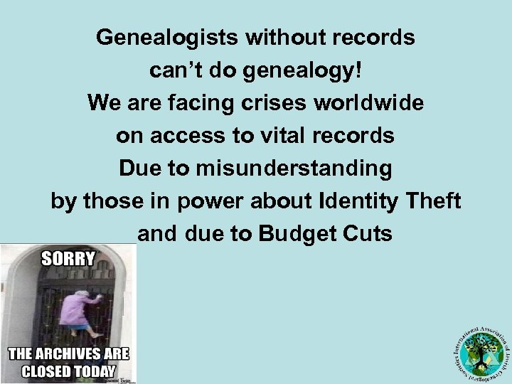 Genealogists without records can't do genealogy! We are facing crises worldwide on access to