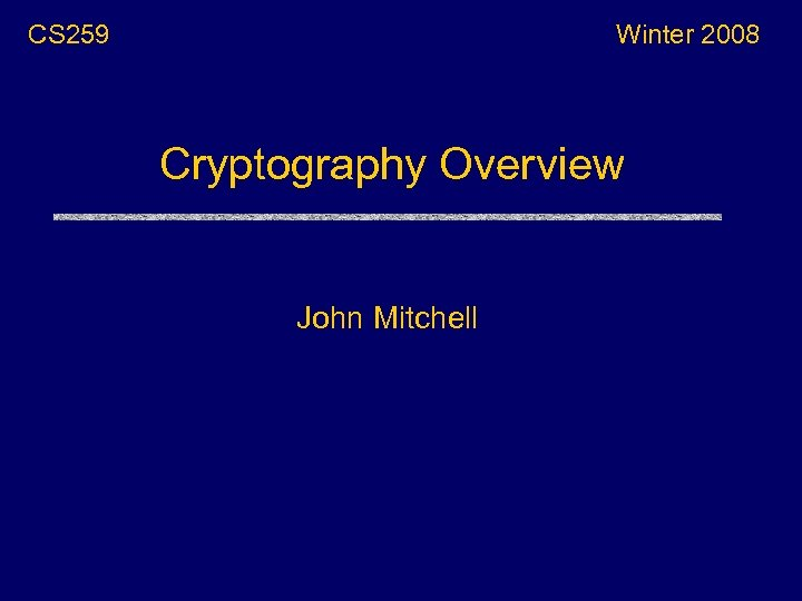 CS 259 Winter 2008 Cryptography Overview John Mitchell