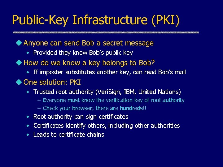 Public-Key Infrastructure (PKI) u Anyone can send Bob a secret message • Provided they