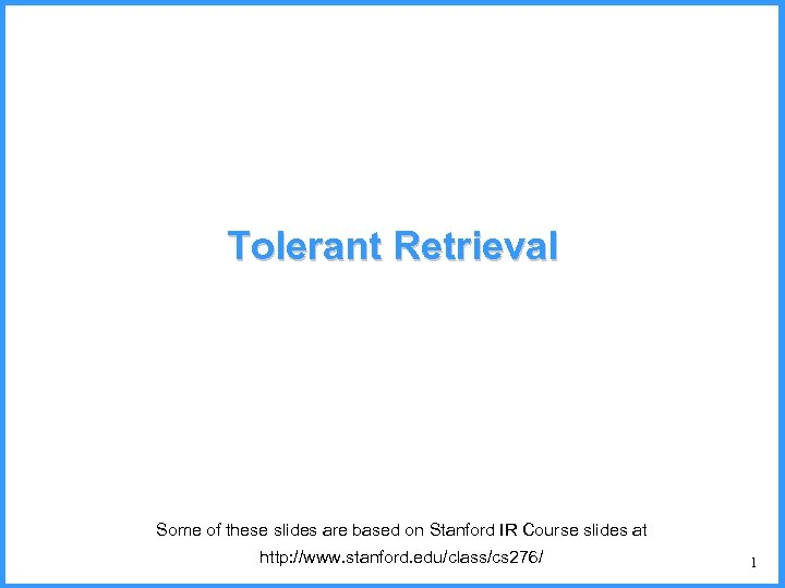 Tolerant Retrieval Some of these slides are based on Stanford IR Course slides at