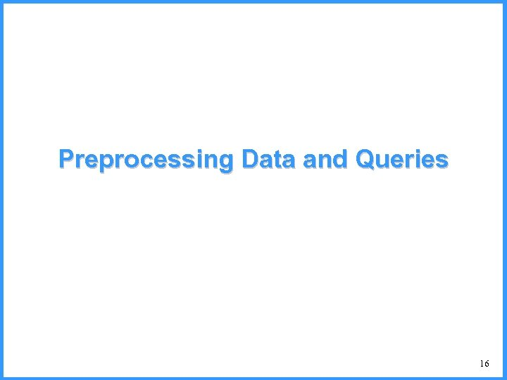 Preprocessing Data and Queries 16