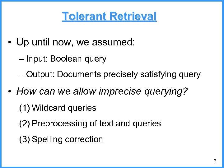 Tolerant Retrieval • Up until now, we assumed: – Input: Boolean query – Output: