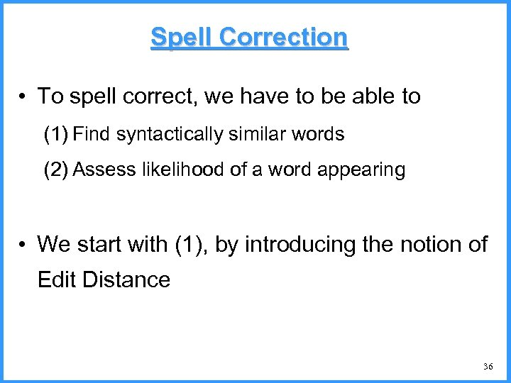 Spell Correction • To spell correct, we have to be able to (1) Find