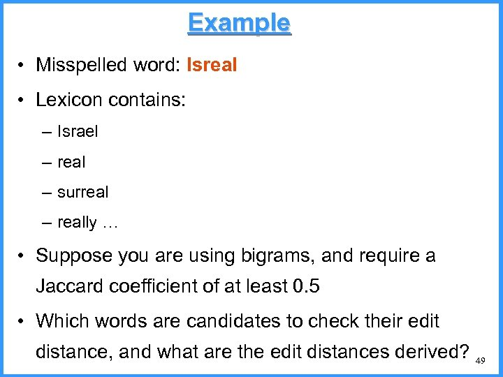 Example • Misspelled word: Isreal • Lexicon contains: – Israel – real – surreal