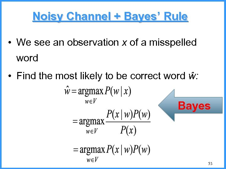 Noisy Channel + Bayes' Rule • We see an observation x of a misspelled