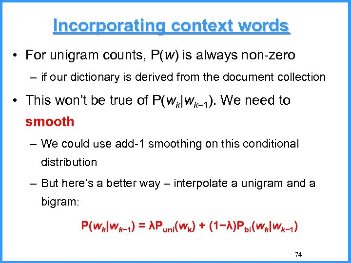 Incorporating context words • For unigram counts, P(w) is always non-zero – if our