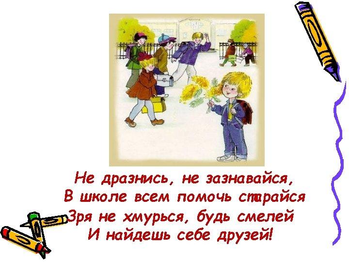 Не дразнись, не зазнавайся, В школе всем помочь старайся Зря не хмурься, будь смелей