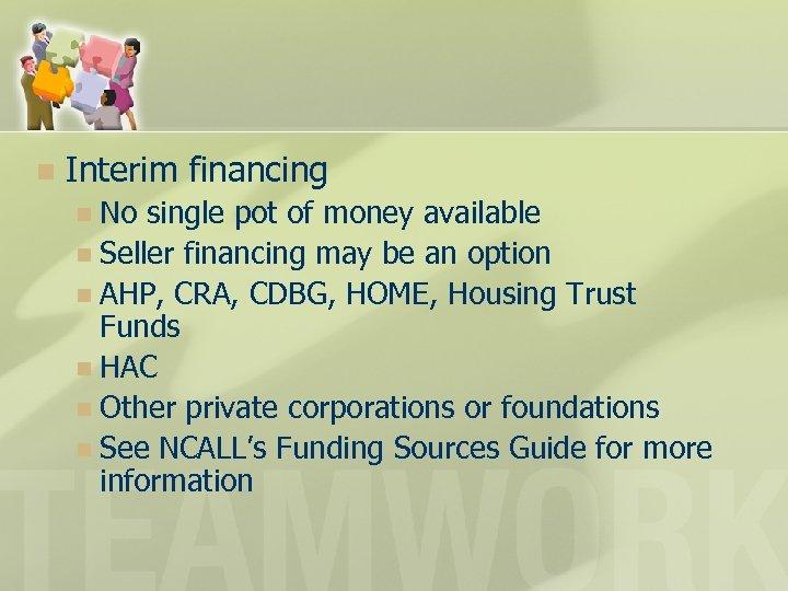 n Interim financing No single pot of money available n Seller financing may be