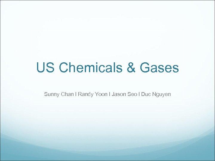 US Chemicals & Gases Sunny Chan l Randy Yoon l Jason Seo l Duc