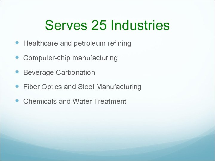 Serves 25 Industries Healthcare and petroleum refining Computer-chip manufacturing Beverage Carbonation Fiber Optics and