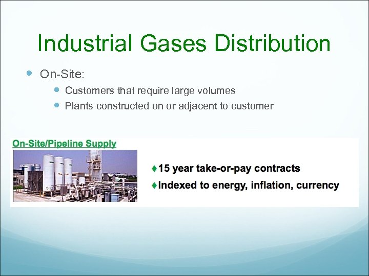 Industrial Gases Distribution On-Site: Customers that require large volumes Plants constructed on or adjacent