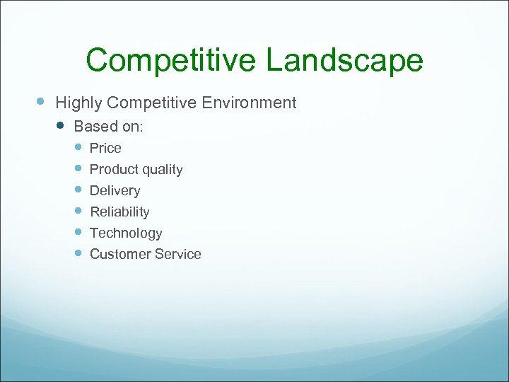 Competitive Landscape Highly Competitive Environment Based on: Price Product quality Delivery Reliability Technology Customer