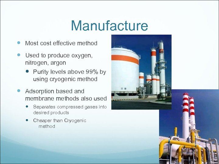 Manufacture Most cost effective method Used to produce oxygen, nitrogen, argon Purity levels above