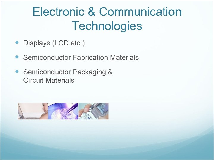 Electronic & Communication Technologies Displays (LCD etc. ) Semiconductor Fabrication Materials Semiconductor Packaging &