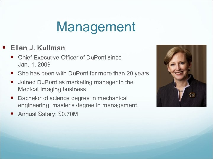 Management § Ellen J. Kullman § Chief Executive Officer of Du. Pont since §