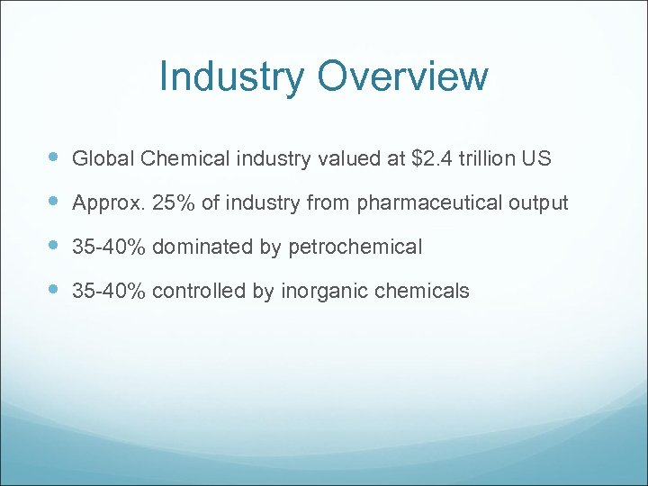 Industry Overview Global Chemical industry valued at $2. 4 trillion US Approx. 25% of