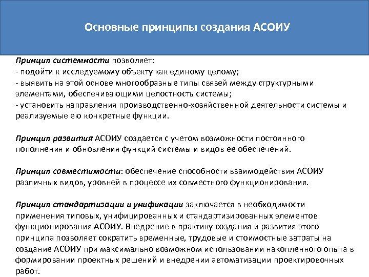 Основные принципы создания АСОИУ Принцип системности позволяет: - подойти к исследуемому объекту как единому