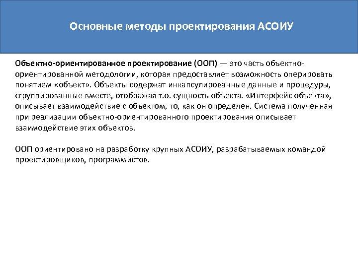 Основные методы проектирования АСОИУ Объектно-ориентированное проектирование (ООП) — это часть объектноориентированной методологии, которая предоставляет