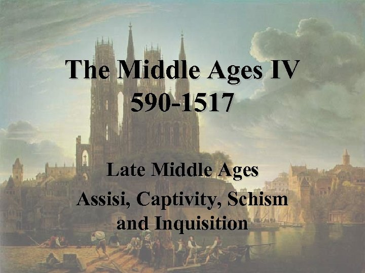 The Middle Ages IV 590 -1517 Late Middle Ages Assisi, Captivity, Schism and Inquisition