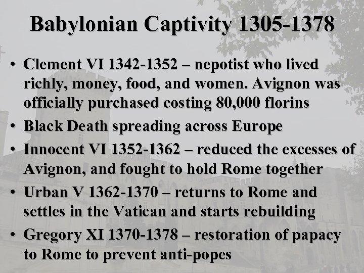 Babylonian Captivity 1305 -1378 • Clement VI 1342 -1352 – nepotist who lived richly,