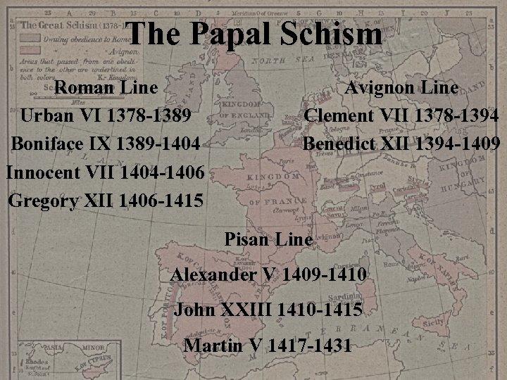 The Papal Schism Roman Line Urban VI 1378 -1389 Boniface IX 1389 -1404 Innocent