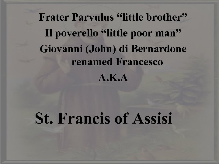 "Frater Parvulus ""little brother"" Il poverello ""little poor man"" Giovanni (John) di Bernardone renamed"