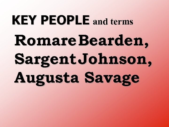 KEY PEOPLE and terms Romare Bearden, Sargent Johnson, Augusta Savage