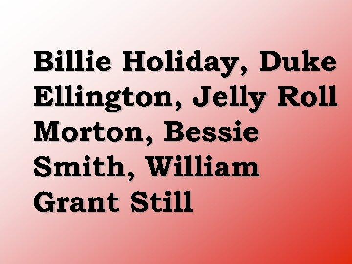 Billie Holiday, Duke Ellington, Jelly Roll Morton, Bessie Smith, William Grant Still