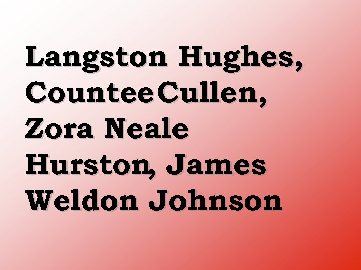 Langston Hughes, Countee Cullen, Zora Neale Hurston, James Weldon Johnson