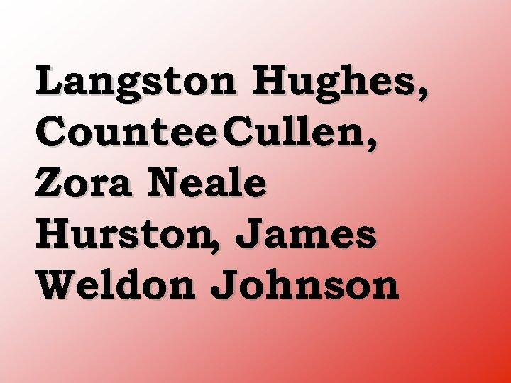 Langston Hughes, Countee Cullen, Zora Neale Hurston, James Weldon Johnson