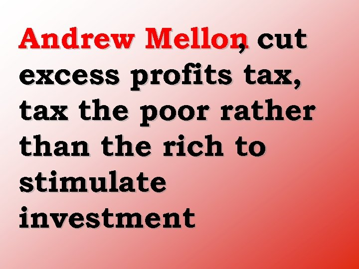 Andrew Mellon cut , excess profits tax, tax the poor rather than the rich