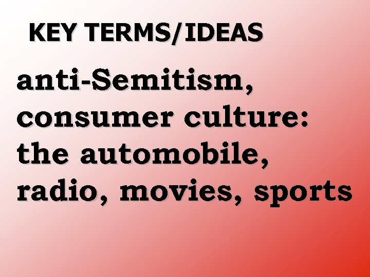 KEY TERMS/IDEAS anti Semitism, consumer culture: the automobile, radio, movies, sports